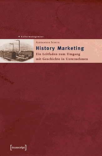 History Marketing: Ein Leitfaden zum Umgang mit Geschichte in Unternehmen (Schriften zum Kultur- und Museumsmanagement)