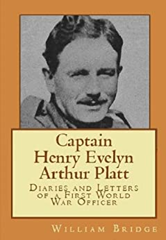 Captain Henry Evelyn Arthur Platt - Diaries and Letters of a First World War Officer in the 19th Hussars and 1st Coldstream Guards by [Bridge, William]