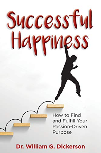 Successful Happiness: How to Find and Fulfill Your Passion-Driven Purpose (William Dickerson)