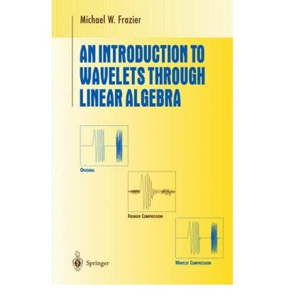 AN INTRODUCTION TO WAVELETS THROUGH LINEAR ALGEBRA (1999. CORR. 2ND PRINTING) (UNDERGRADUATE TEXTS IN MATHEMATICS) BY (Author)Frazier, Michael[Hardcover]Jun-1999