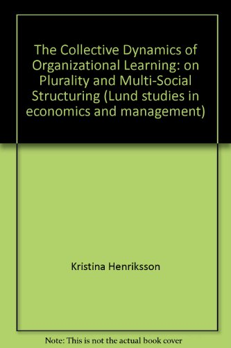 The Collective Dynamics of Organizational Learning: on Plurality and Multi-Social Structuring (Lund studies in economics and management)