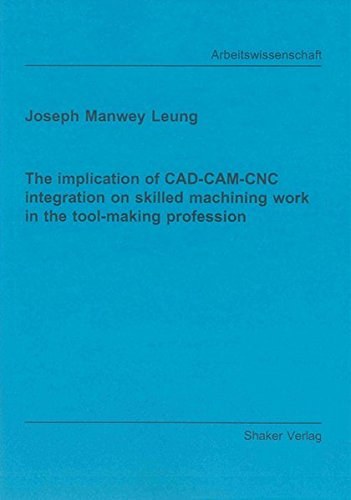 The Implication of CAD-CAM-CNC Integration on Skilled Machining Work in the Tool-making Profession (Berichte Aus Der Arbeitswissenschaft)