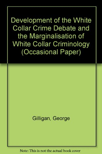 Development of the White Collar Crime Debate and the Marginalisation of White Collar Criminology (Occasional Paper)