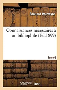 Connaissances Nécessaires à un Bibliophile, Tome 6 par Édouard Rouveyre