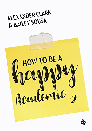 How to Be a Happy Academic: A Guide to Being Effective in Research, Writing and Teaching (English Edition)