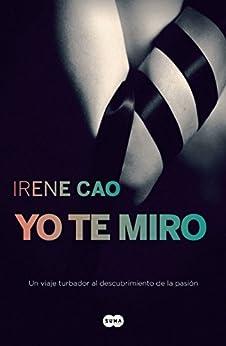 Yo te miro (Trilogía de los sentidos 1): Un viaje turbador al descubrimiento de la pasión de [Cao, Irene]