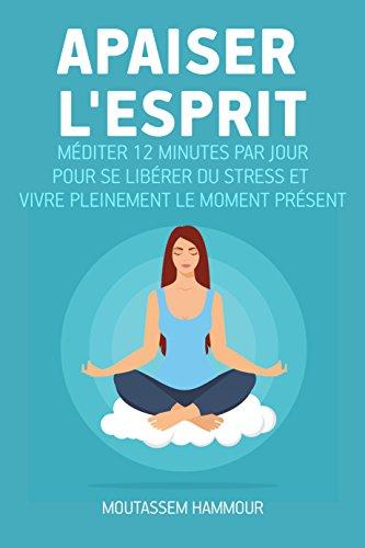 Apaiser l'Esprit: Méditer 12 minutes par jour pour se libérer du stress et vivre pleinement le moment présent par Moutassem Hammour