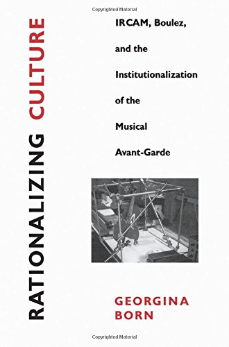 Rationalizing Culture: Ircam, Boulez, and the Institutionalization of the Musical Avant-Garde (Association) por Georgina Born