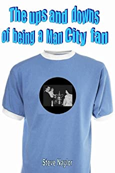 The ups and downs of being a Man City fan by [Naylor, Steve]