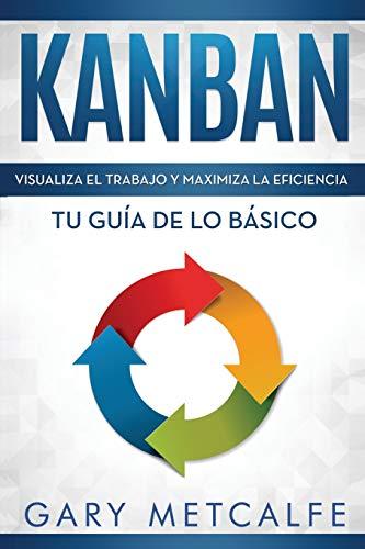 Kanban (Libro en Español/Kanban Spanish Book Version): Visualiza el trabajo y maximiza la eficiencia- Tu guía de lo básico