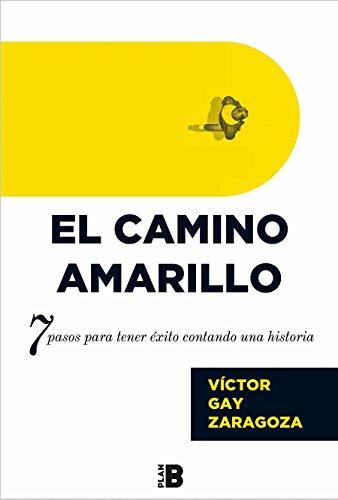 El Camino Amarillo: 7 pasos para tener éxito contando una historia (Plan B) por Víctor Gay