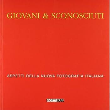 Giovani & Sconosciuti. Aspetti Della Nuova Fotografia Italiana