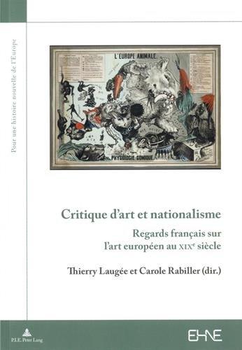 Critique D'Art Et Nationalisme: Regards Francais Sur L'Art Europeen Au Xixe Siecle (Pour une Histoire Nouvelle de L'Europe)
