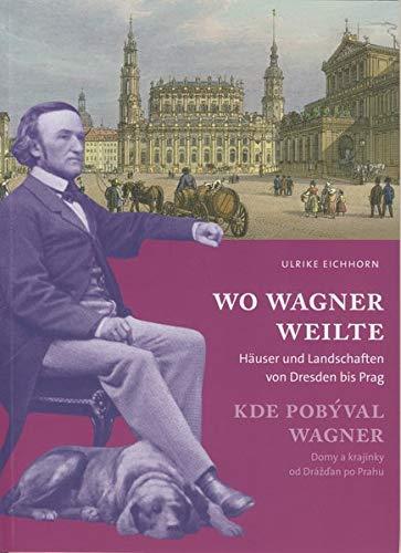 Wo Wagner weilte: Häuser und Landschaften von Dresden bis Prag -