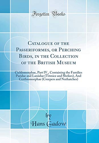 Catalogue of the Passeriformes, or Perching Birds, in the Collection of the British Museum: Cichlomorphae, Part IV., Containing the Families Paridae ... (Creepers and Nuthatches) (Classic Reprint)