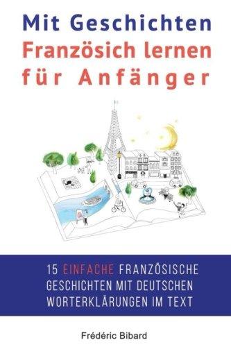 Mit Geschichten Franzosich lernen fur Anfanger: Verbessern Sie Ihr Hor- und Leseverstandnis in Franzosisch.