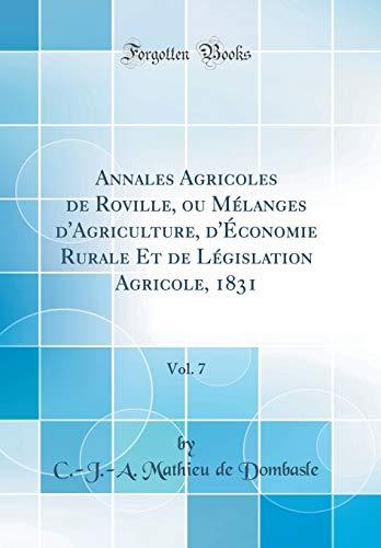 Annales Agricoles de Roville, Ou Mélanges d'Agriculture, d'Économie Rurale Et de Législation Agricole, 1831, Vol. 7 (Classic Reprint) par  C -J -A Mathieu De Dombasle