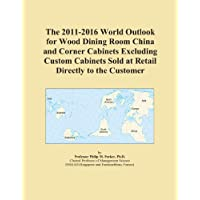 The 2011-2016 World Outlook for Wood Dining Room China and Corner Cabinets Excluding Custom Cabinets Sold at Retail Directly to the Customer