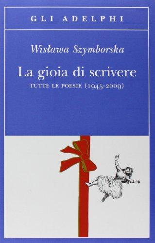 La gioia di scrivere. tutte le poesie (1945-2009). testo polacco a fronte