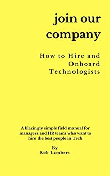 Join Our Company - How to hire and onboard Technologists: A blazingly simple field manual for managers and HR teams who want to hire the best people in tech (English Edition) di [Lambert, Rob]