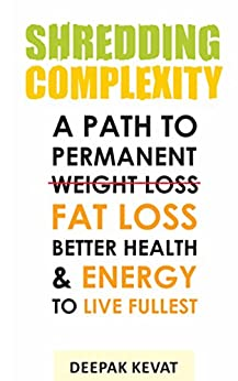 Shredding Complexity: A Path To Permanent Weight Loss, Better Health & Energy To Live Fullest by [Kevat, Deepak]