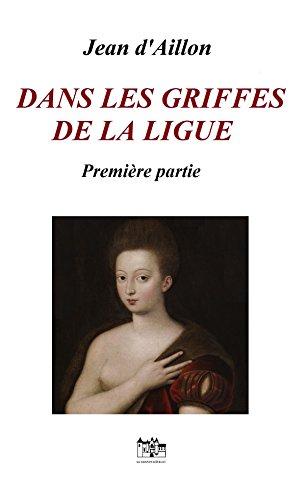 DANS LES GRIFFES DE LA LIGUE, Première partie: Une enquête de Nicolas Poulain et d'Olivier Hauteville (Récits des guerres de religion) par Jean d'Aillon
