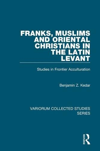 Franks, Muslims and Oriental Christians in the Latin Levant: Studies in Frontier Acculturation (Variorum Collected Studies)