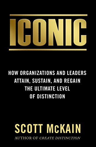 Iconic: How Organizations and Leaders Attain, Sustain, and Regain the Highest Level of Distinction por Scott Mckain