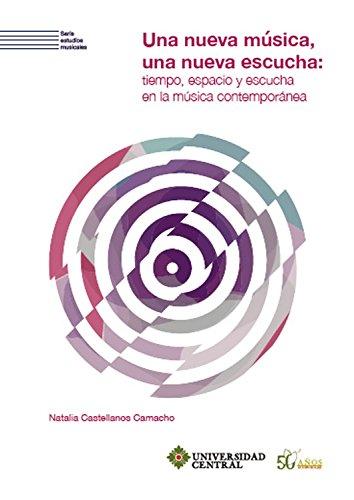 Una nueva música, una nueva escucha: Tiempo, espacio y escucha en la música contemporánea (Serie estudios musicales nº 4) por Natalia Castellanos Camacho