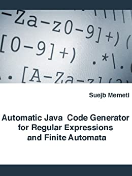 Automatic Java Code Generator for Regular Expressions and Finite Automata (English Edition) di [Memeti, Suejb]