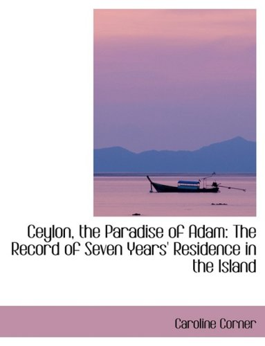 Ceylon, the Paradise of Adam: The Record of Seven Years Residence in the Island: The Record of Seven Years' Residence in the Island (Large Print Edition)
