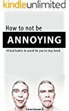 How to not be annoying: 44 bad habits to avoid for you to stay loved (English Edition)