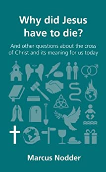 Why did Jesus have to die?: and other questions about the cross of Christ and its meaning for us today (Questions Christians Ask) (English Edition) di [Nodder, Marcus]