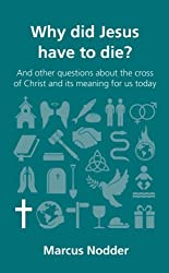 Why did Jesus have to die?: and other questions about the cross of Christ and its meaning for us today (Questions Christians Ask)