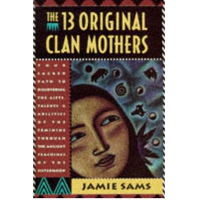 [(The 13 Original Clan Mothers: Your Sacred Path to Discovering the Gifts, Talents and Abilities of the Feminine Through the Ancient Teachings of the Sisterhood)] [Author: Jamie Sams] published on (August, 1994)
