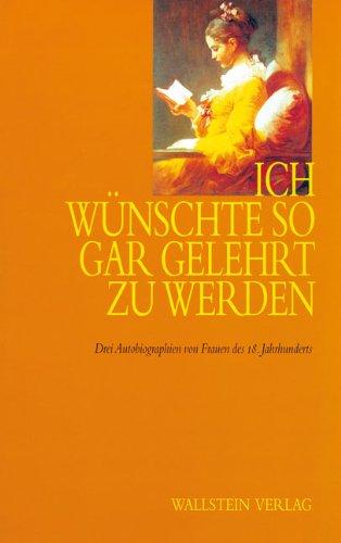 Ich wünschte so gar gelehrt zu werden. Drei Autobiographien von Frauen des 18. Jahrhunderts. Dorothea Friderika Baldinger Charlotte von Einem Angelika Rosa. Texte und Erläuterungen