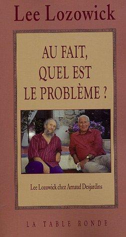 Lee Lozowick chez Arnaud Desjardins:Au fait, quel est le problème?: Entretiens par Lee Lozowick