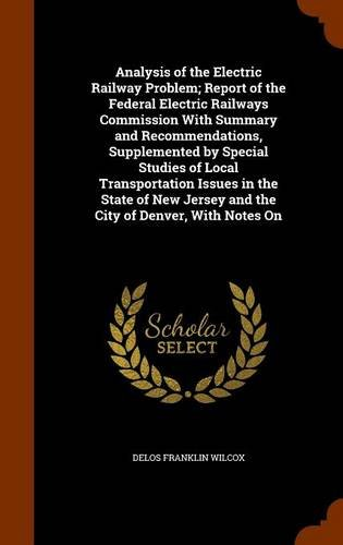 Analysis of the Electric Railway Problem; Report of the Federal Electric Railways Commission With Summary and Recommendations, Supplemented by Special ... Jersey and the City of Denver, With Notes On