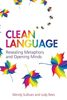 Clean Language: Revealing metaphors and opening minds by [Sullivan, Wendy, Rees, Judy]