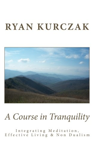 A Course in Tranquility: Integrating Meditation, Effective Living, and Non Dualism