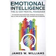 Emotional Intelligence: The 21-Day Mental Makeover to Master Your Emotions, Improve Your Social Skills, and Achieve Better, Happier Relationships (English Edition)