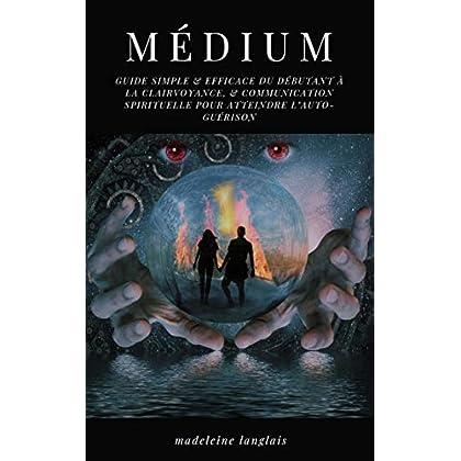 Médium : guide Simple & efficace du débutant à la clairvoyance, & communication spirituelle pour atteindre l'auto-guérison: (voyance, éveil spirituel, Médiumité)
