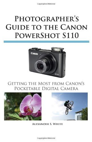 Photographer's Guide to the Canon Powershot S110 by Alexander S. White (2013-06-21)