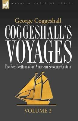 [(Coggeshall's Voyages : The Recollections of an American Schooner Captain-Volume 2)] [By (author) George Coggeshall] published on (May, 2009)
