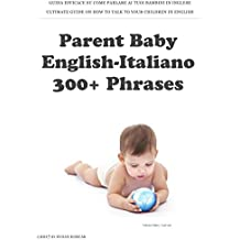 Parent Baby English-Italiano: 300+ Phrases: Guida Efficace su come parlare ai tuoi bambini in Inglese (Italian Edition)