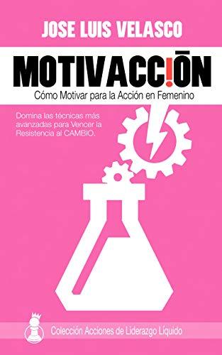 MotivAcción: Cómo Motivar para la Acción en Femenino (Acciones de Liderazgo Líquido en Femenino nº 2) por José Luis Velasco Bautista