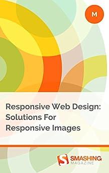 Responsive Web Design: Solutions For Responsive Images (Smashing eBooks) (English Edition) von [Magazine, Smashing]
