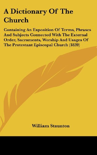 A Dictionary Of The Church: Containing An Exposition Of Terms, Phrases And Subjects Connected With The External Order, Sacraments, Worship And Usages Of The Protestant Episcopal Church (1839)