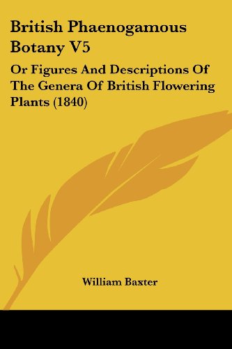 British Phaenogamous Botany V5: Or Figures and Descriptions of the Genera of British Flowering Plants (1840)