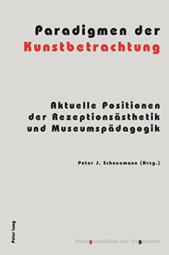 Paradigmen der Kunstbetrachtung: Aktuelle Positionen der Rezeptionsaesthetik und Museumspaedagogik (Kunstgeschichten der Gegenwart 12)